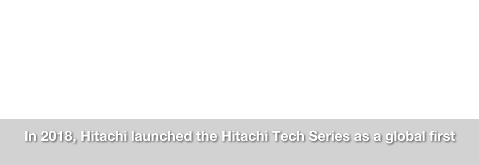 In 2018, Hitachi launched the Hitachi Tech Series as a global first