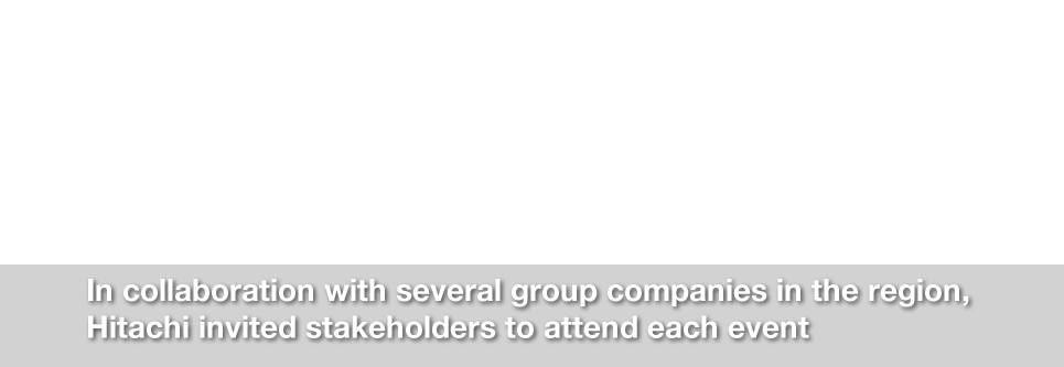 In collaboration with several group companies in the region, Hitachi invited stakeholders to attend each event
