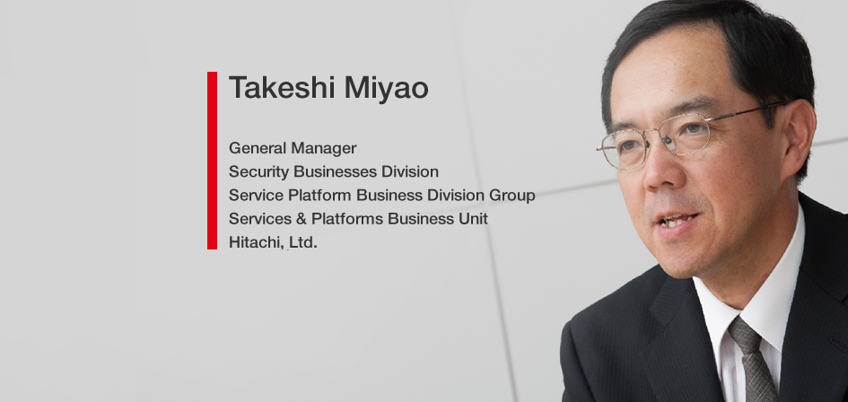 Takeshi Miyao General Manager Security Businesses Division Service Platform Business Division Group Services & Platforms Business Unit Hitachi, Ltd.