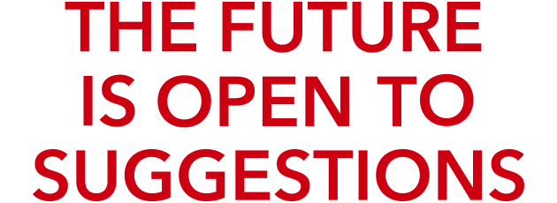 THE FUTURE IS OPEN TO SUGGESTIONS
